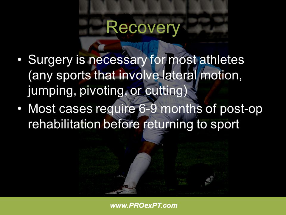 Recovery Surgery is necessary for most athletes (any sports that involve lateral motion, jumping, pivoting, or cutting)