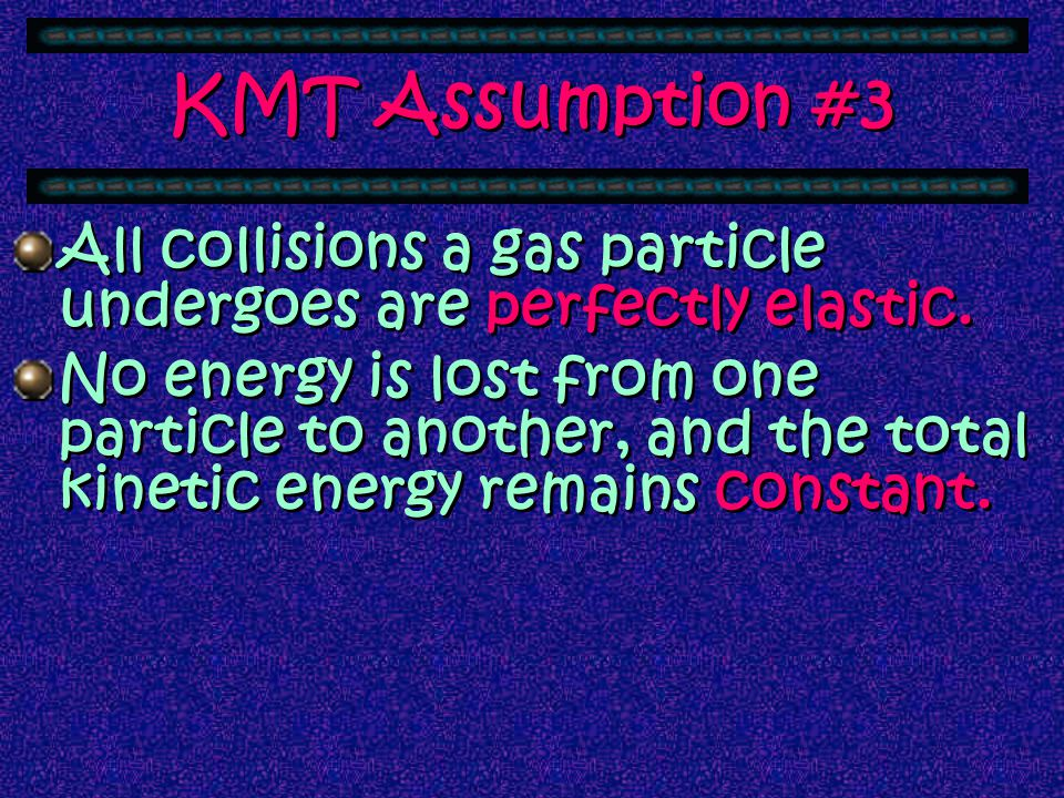 KMT Assumption #3 All collisions a gas particle undergoes are perfectly elastic.