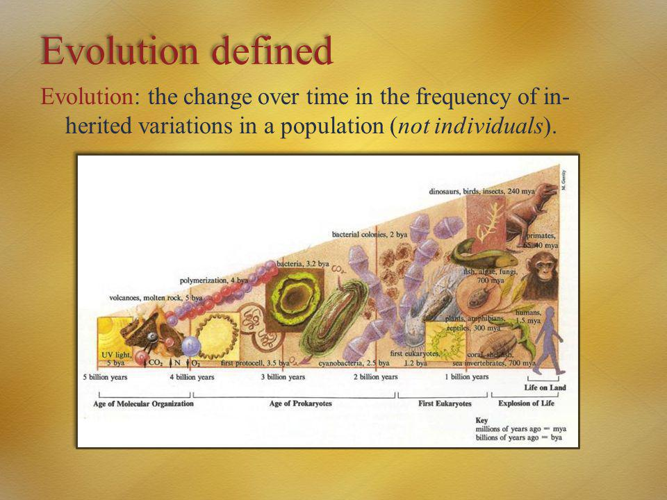 Evolution defined Evolution: the change over time in the frequency of in-herited variations in a population (not individuals).