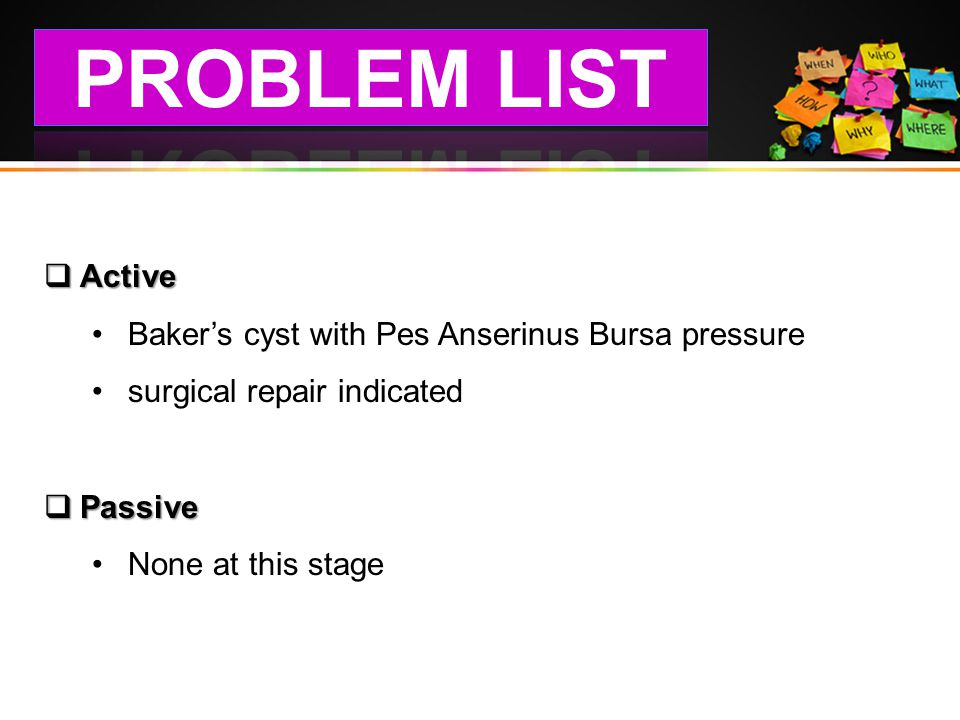 PROBLEM LIST Active Baker's cyst with Pes Anserinus Bursa pressure