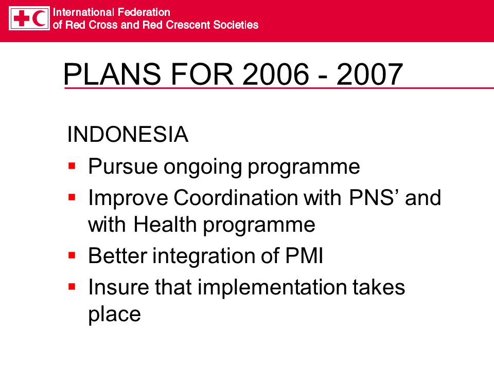 PLANS FOR 2006 - 2007 INDONESIA Pursue ongoing programme