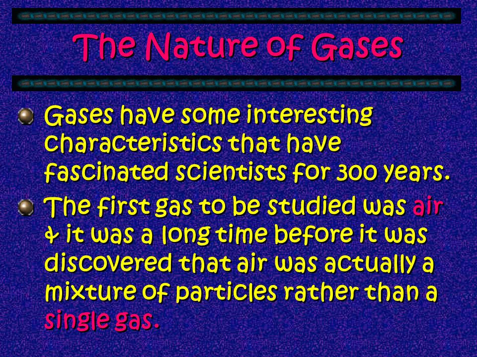 The Nature of Gases Gases have some interesting characteristics that have fascinated scientists for 300 years.