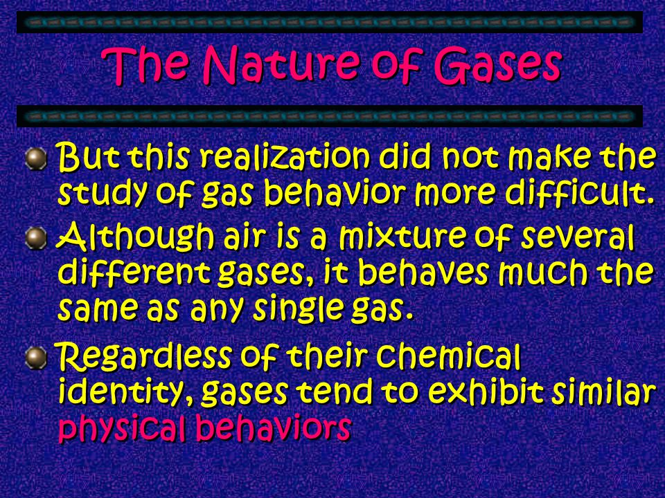 The Nature of Gases But this realization did not make the study of gas behavior more difficult.