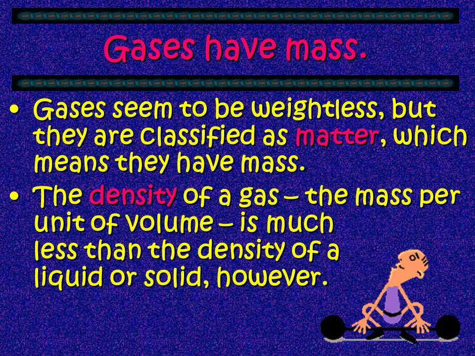 Gases have mass. Gases seem to be weightless, but they are classified as matter, which means they have mass.