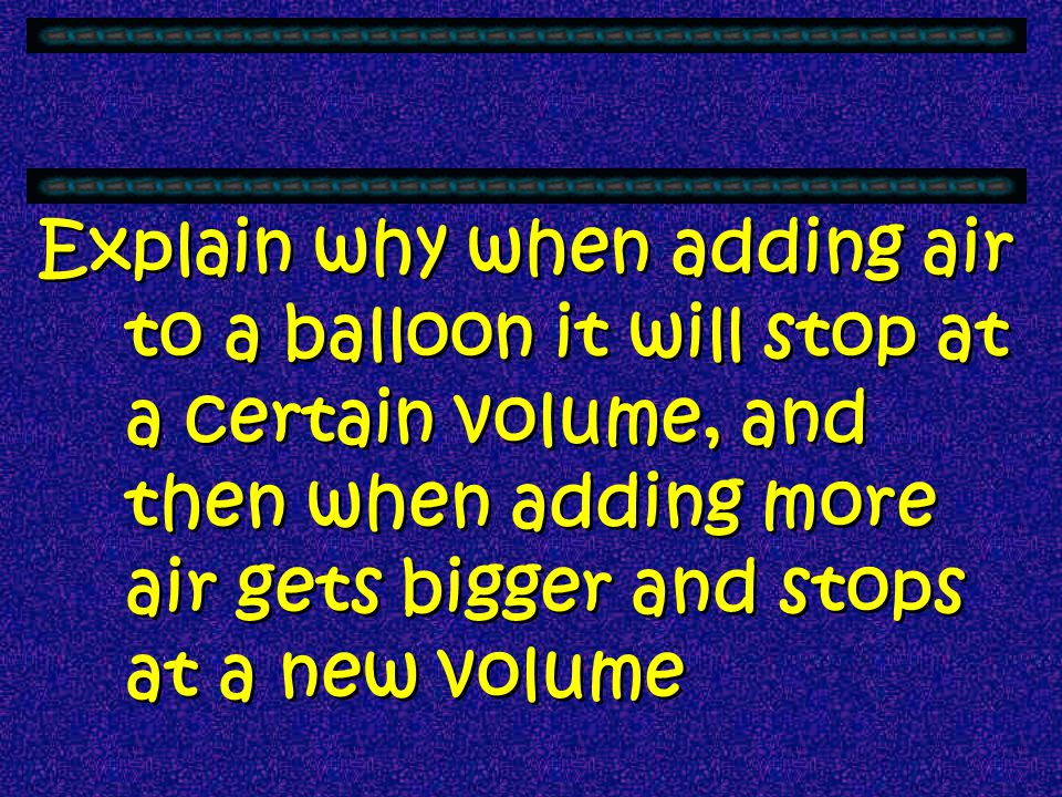 Explain why when adding air to a balloon it will stop at a certain volume, and then when adding more air gets bigger and stops at a new volume