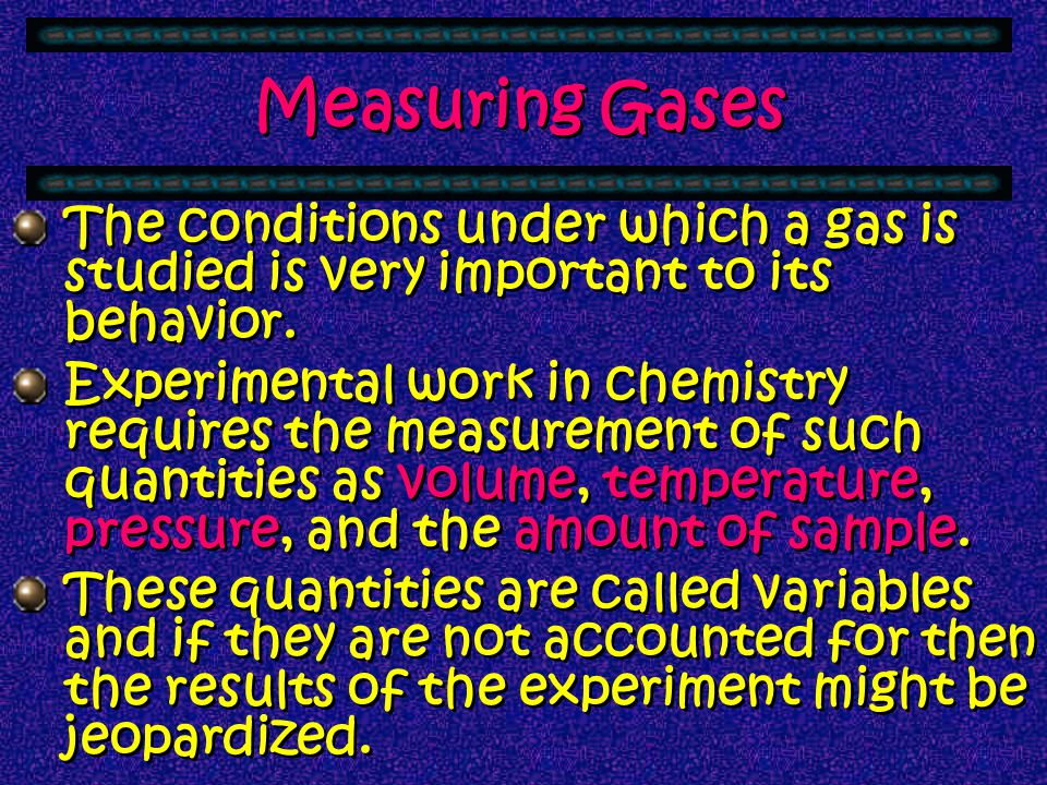 Measuring Gases The conditions under which a gas is studied is very important to its behavior.