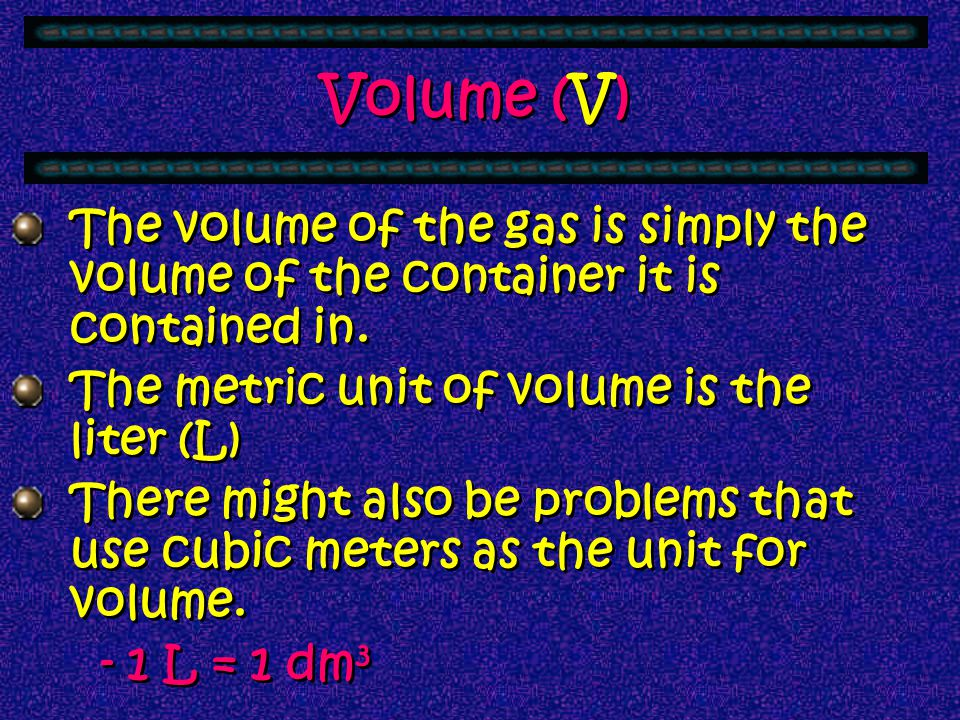 Volume (V) The volume of the gas is simply the volume of the container it is contained in. The metric unit of volume is the liter (L)
