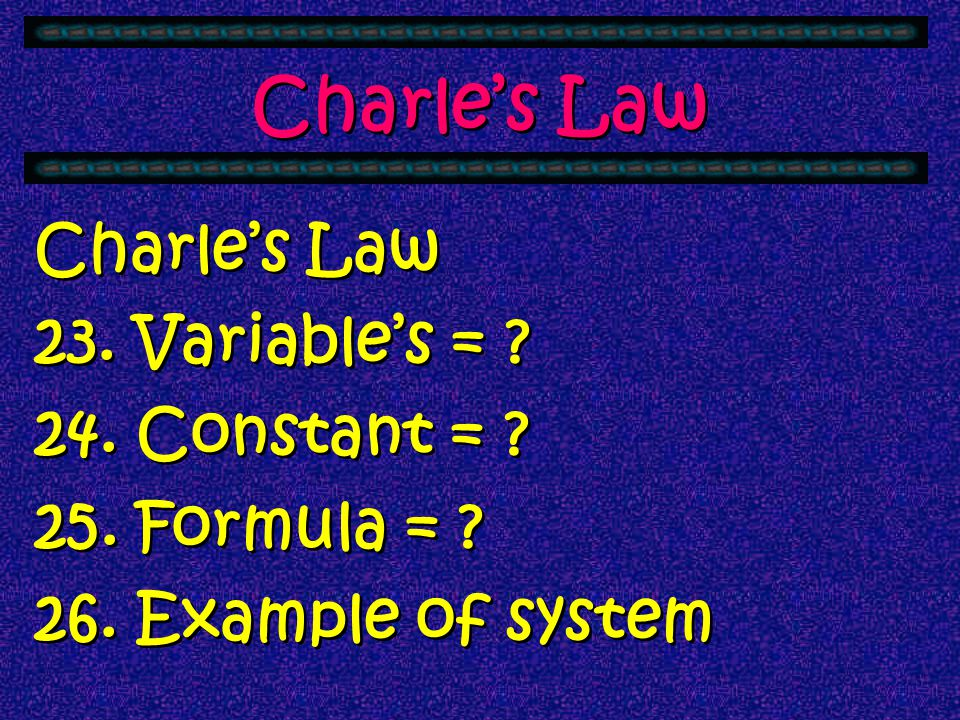 Charle's Law Charle's Law 23. Variable's = 24. Constant = 25. Formula = 26. Example of system