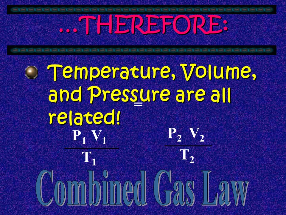 …THEREFORE: Temperature, Volume, and Pressure are all related! = V2 T2
