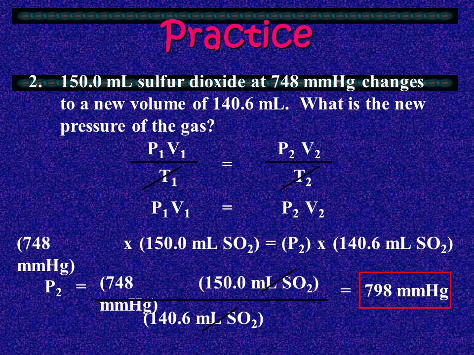Practice 2. 150.0 mL sulfur dioxide at 748 mmHg changes to a new volume of 140.6 mL. What is the new pressure of the gas