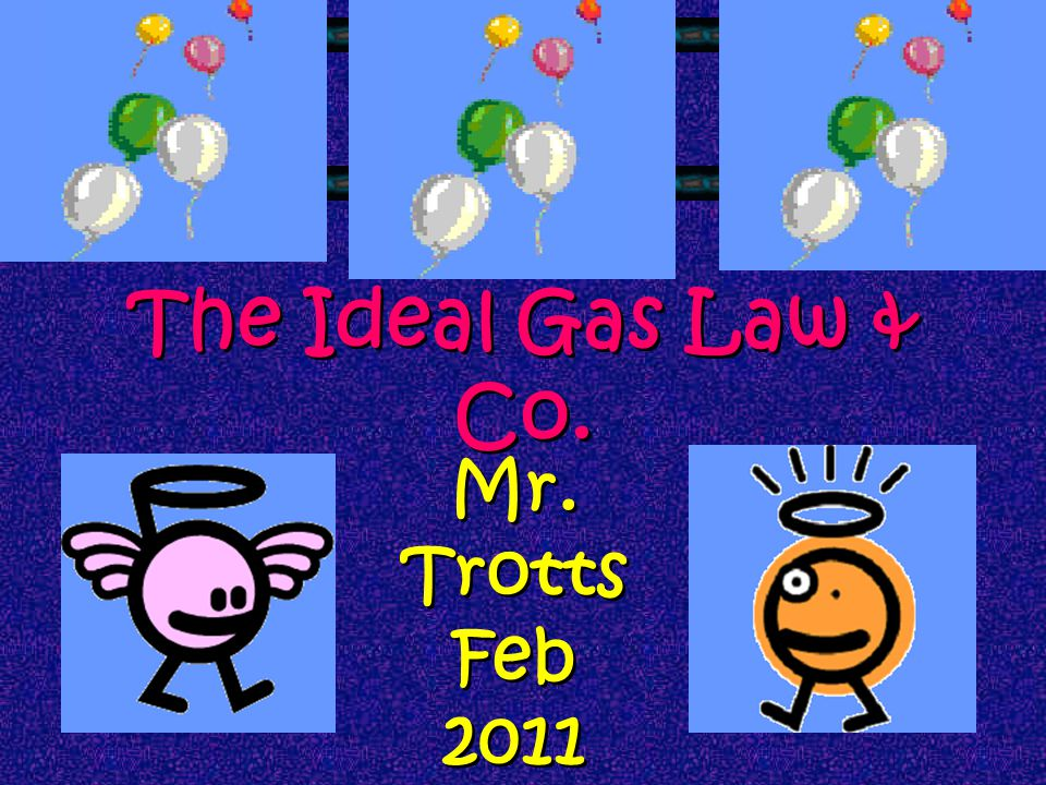 The Ideal Gas Law & Co. Mr. Trotts Feb 2011