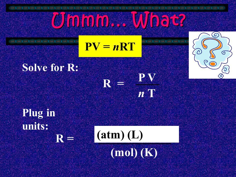 Ummm… What PV = nRT P V R = n T (atm) (L)atm) (kPa) (mm Hg) L) R =