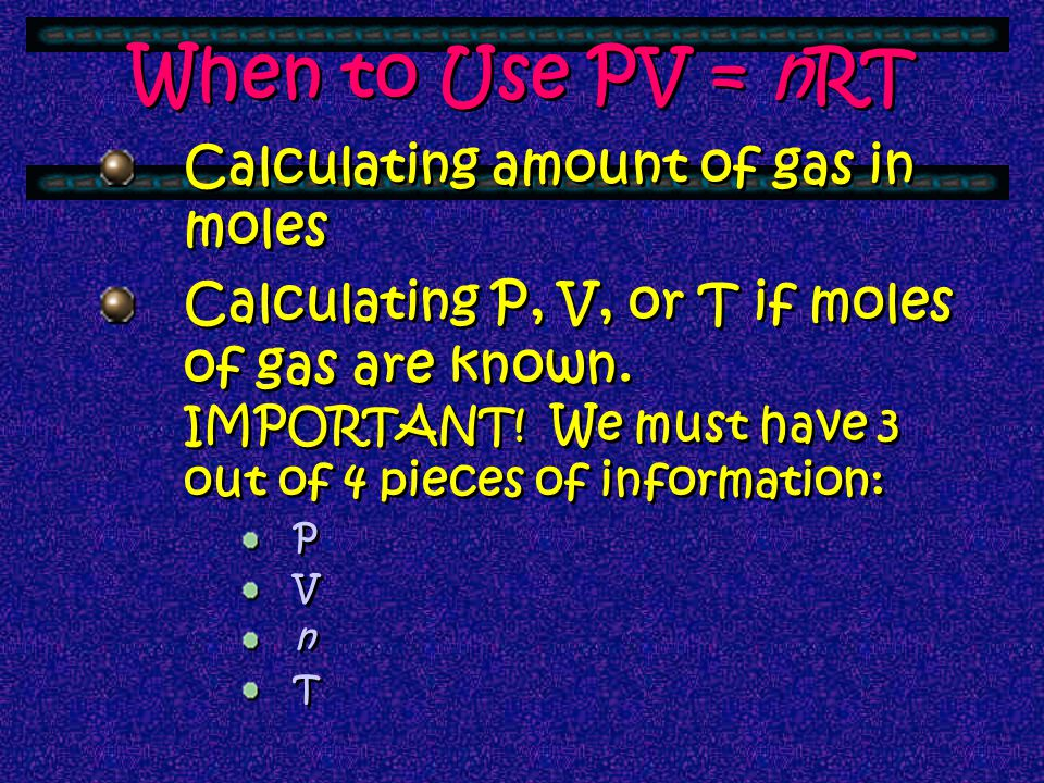 When to Use PV = nRT Calculating amount of gas in moles