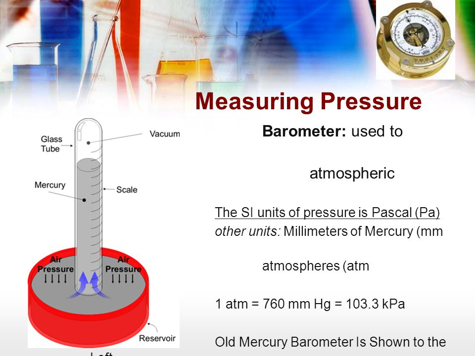 Measuring Pressure Barometer: used to measure atmospheric pressure
