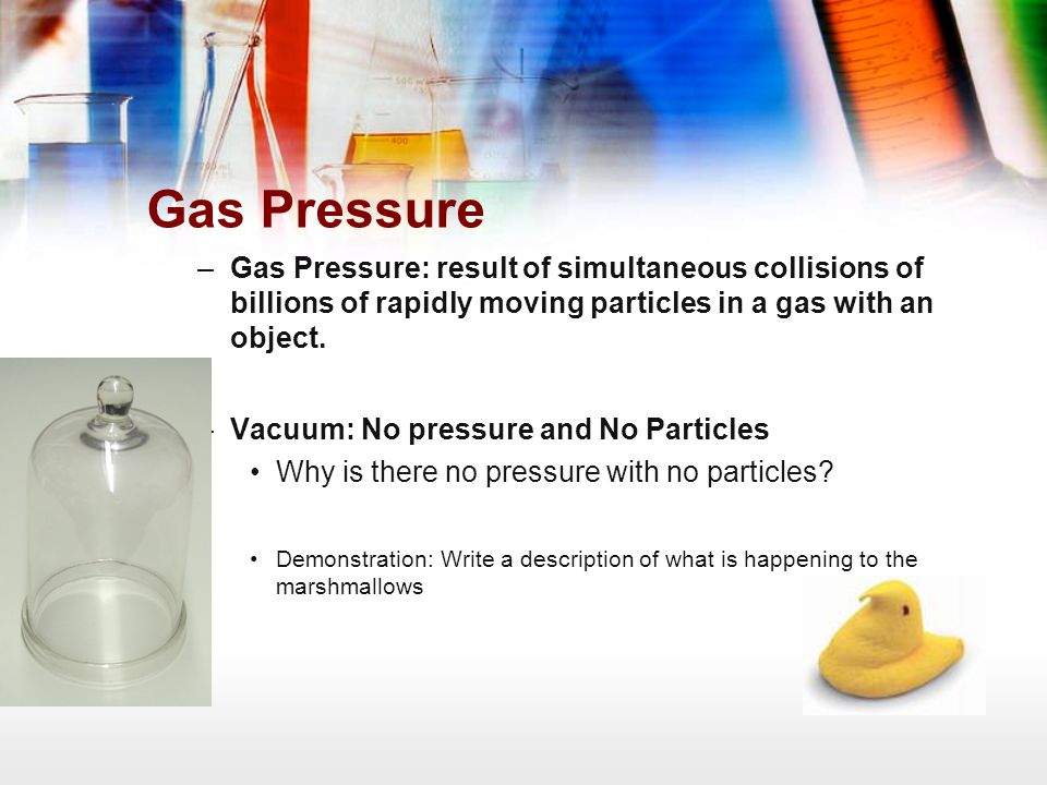 Gas Pressure Gas Pressure: result of simultaneous collisions of billions of rapidly moving particles in a gas with an object.