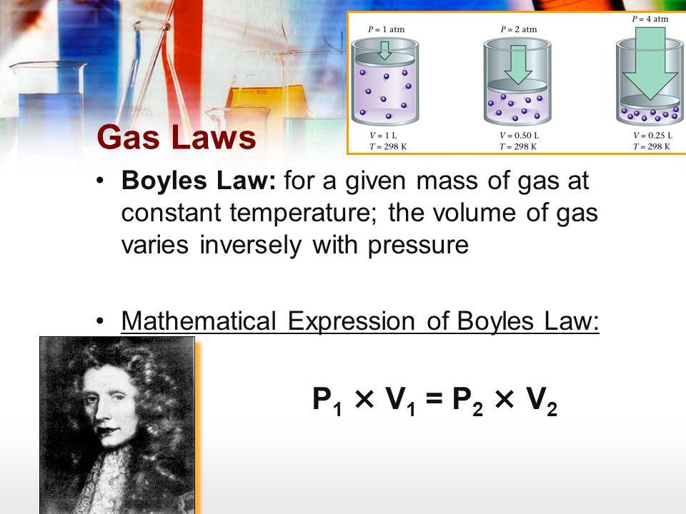 Gas Laws Boyles Law: for a given mass of gas at constant temperature; the volume of gas varies inversely with pressure.
