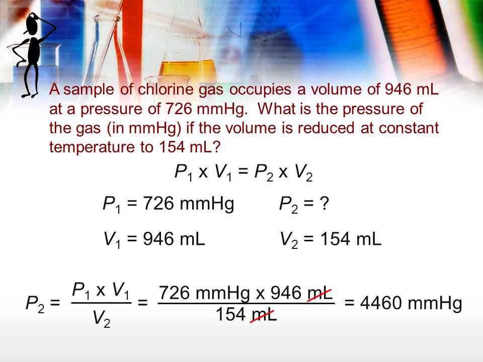 P1 x V1 = P2 x V2 P1 = 726 mmHg P2 = V1 = 946 mL V2 = 154 mL P1 x V1