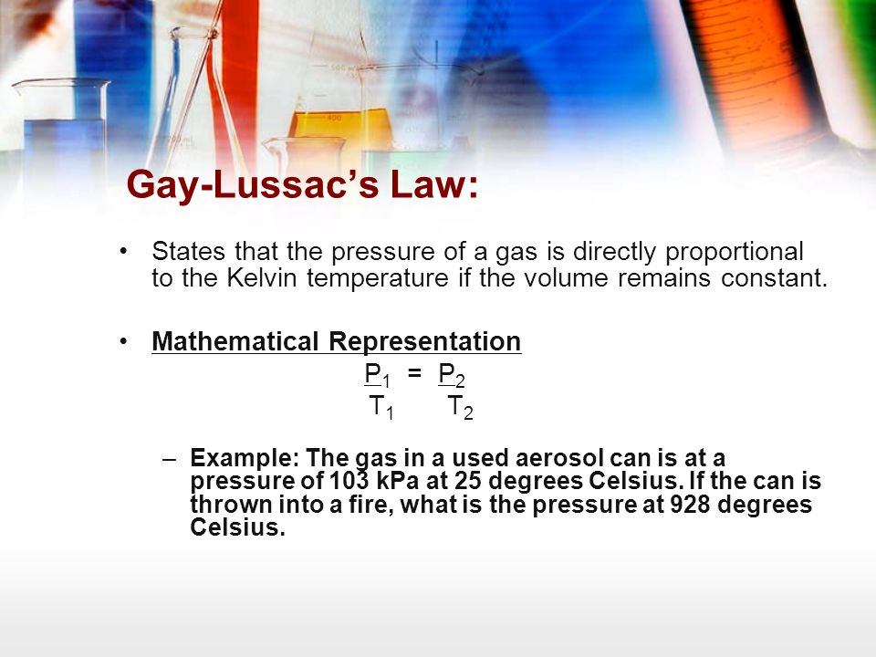 Gay-Lussac's Law: States that the pressure of a gas is directly proportional to the Kelvin temperature if the volume remains constant.