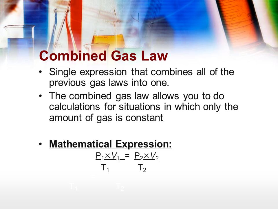 Combined Gas Law Single expression that combines all of the previous gas laws into one.