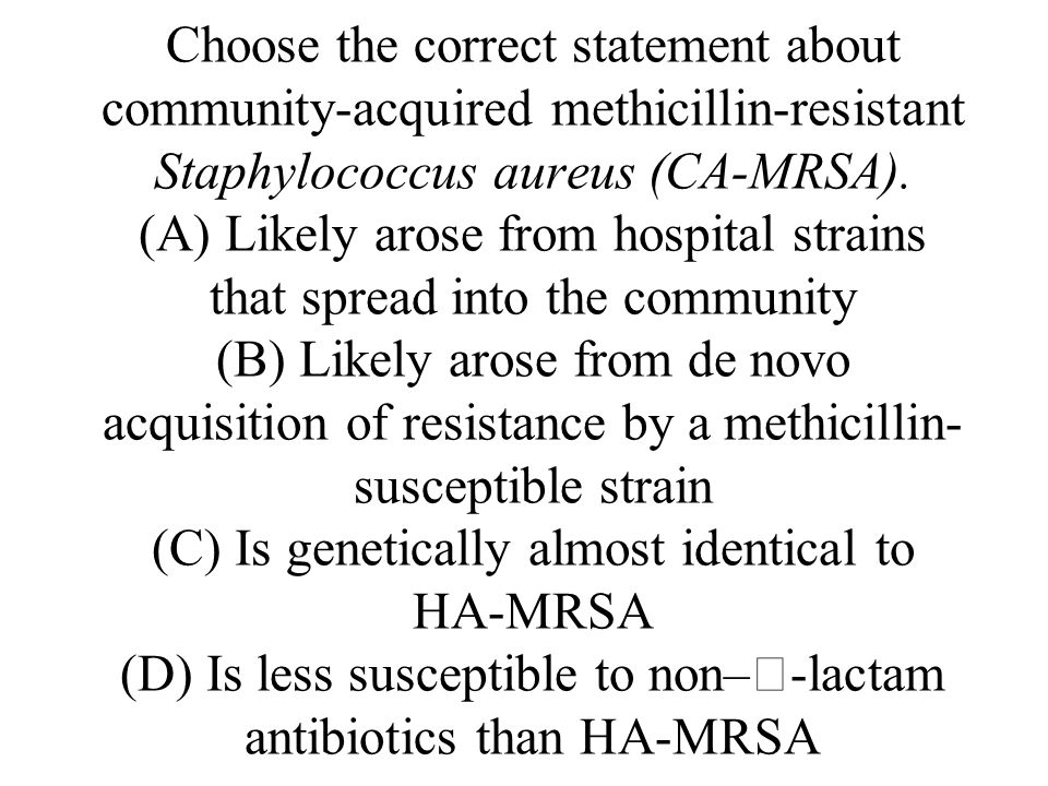 Choose the correct statement about community-acquired methicillin-resistant Staphylococcus aureus (CA-MRSA).