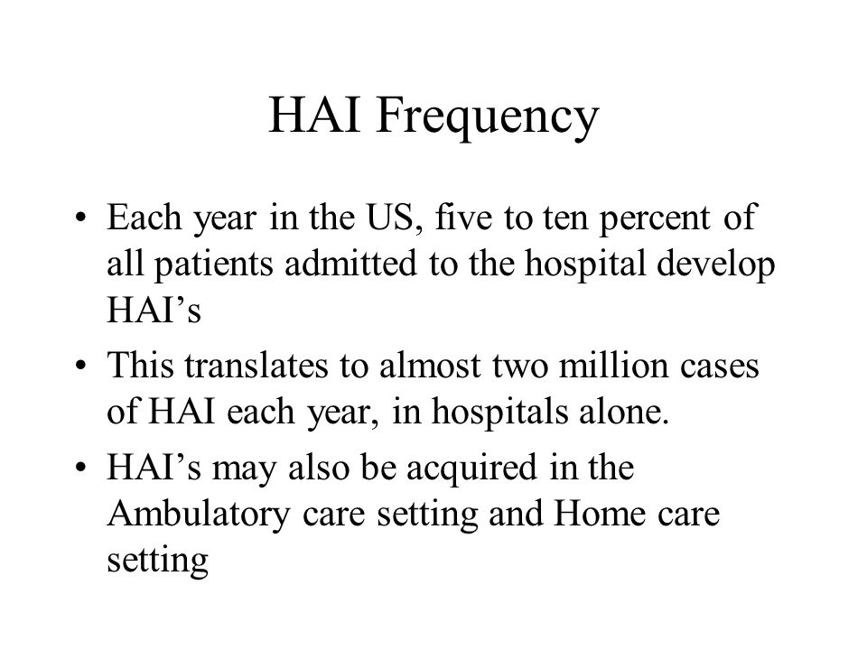HAI Frequency Each year in the US, five to ten percent of all patients admitted to the hospital develop HAI's.