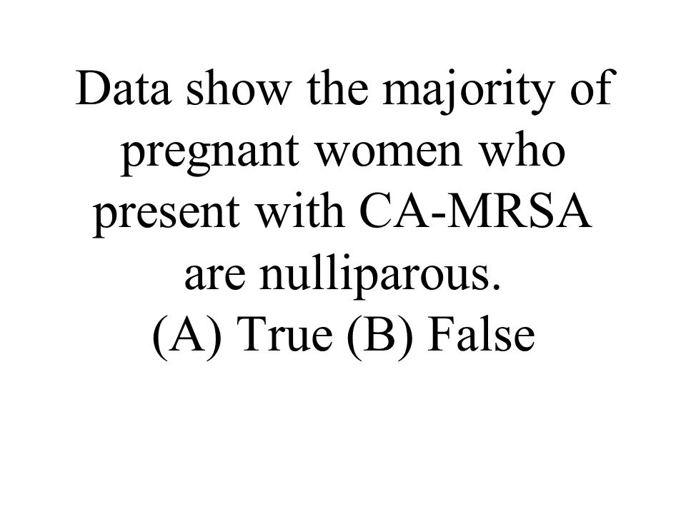 Data show the majority of pregnant women who present with CA-MRSA are nulliparous.