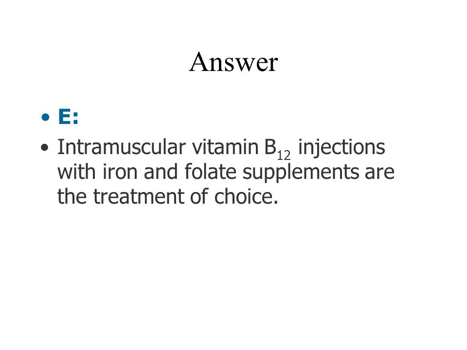 Answer E: Intramuscular vitamin B12 injections with iron and folate supplements are the treatment of choice.