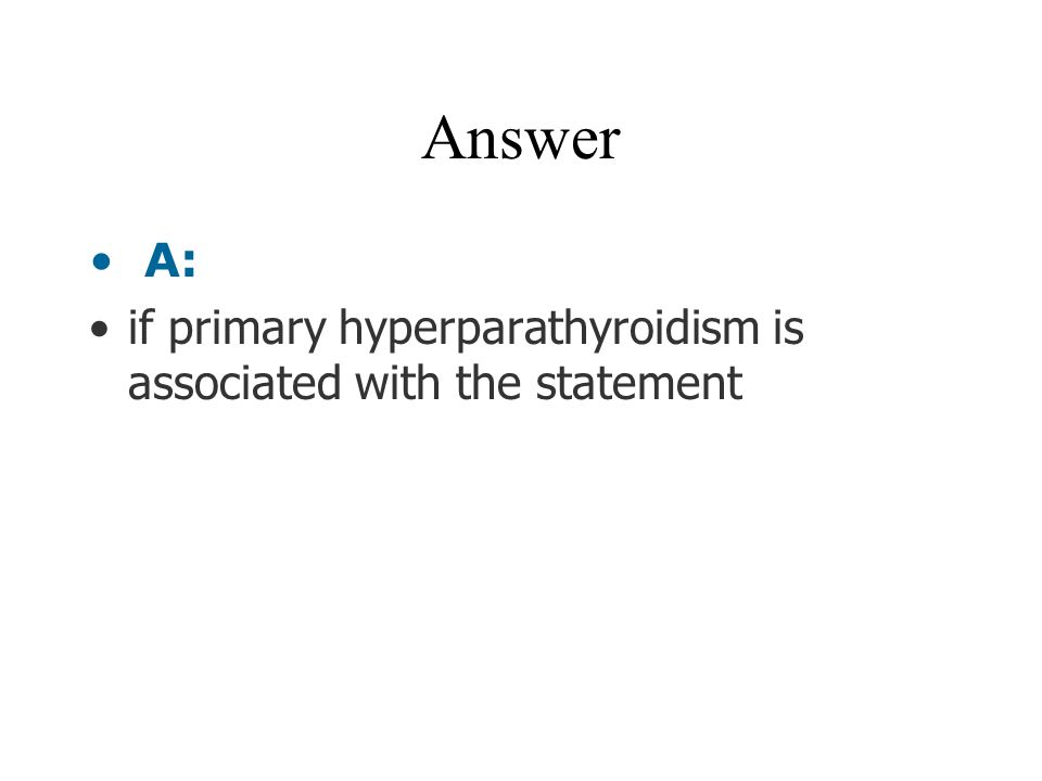Answer A: if primary hyperparathyroidism is associated with the statement
