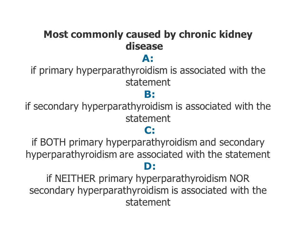Most commonly caused by chronic kidney disease A: if primary hyperparathyroidism is associated with the statement B: if secondary hyperparathyroidism is associated with the statement C: if BOTH primary hyperparathyroidism and secondary hyperparathyroidism are associated with the statement D: if NEITHER primary hyperparathyroidism NOR secondary hyperparathyroidism is associated with the statement