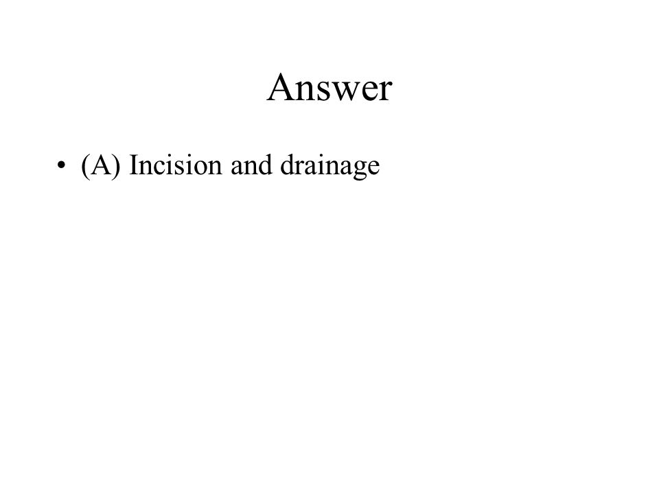 Answer (A) Incision and drainage