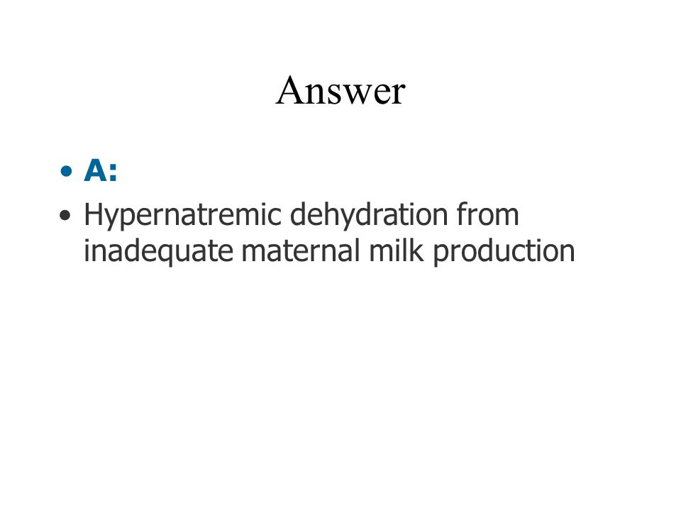 Answer A: Hypernatremic dehydration from inadequate maternal milk production