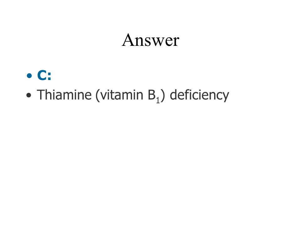Answer C: Thiamine (vitamin B1) deficiency
