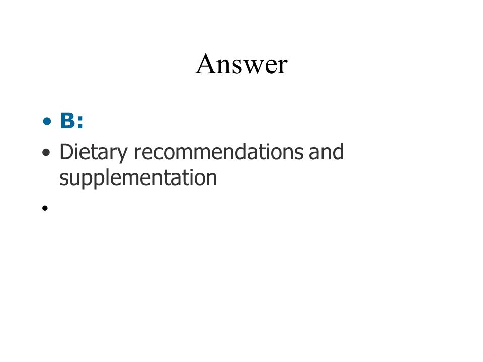 Answer B: Dietary recommendations and supplementation