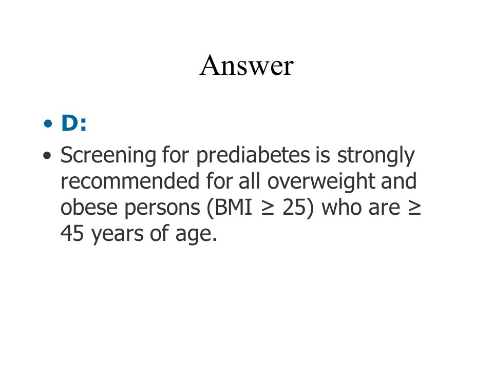 Answer D: Screening for prediabetes is strongly recommended for all overweight and obese persons (BMI ≥ 25) who are ≥ 45 years of age.