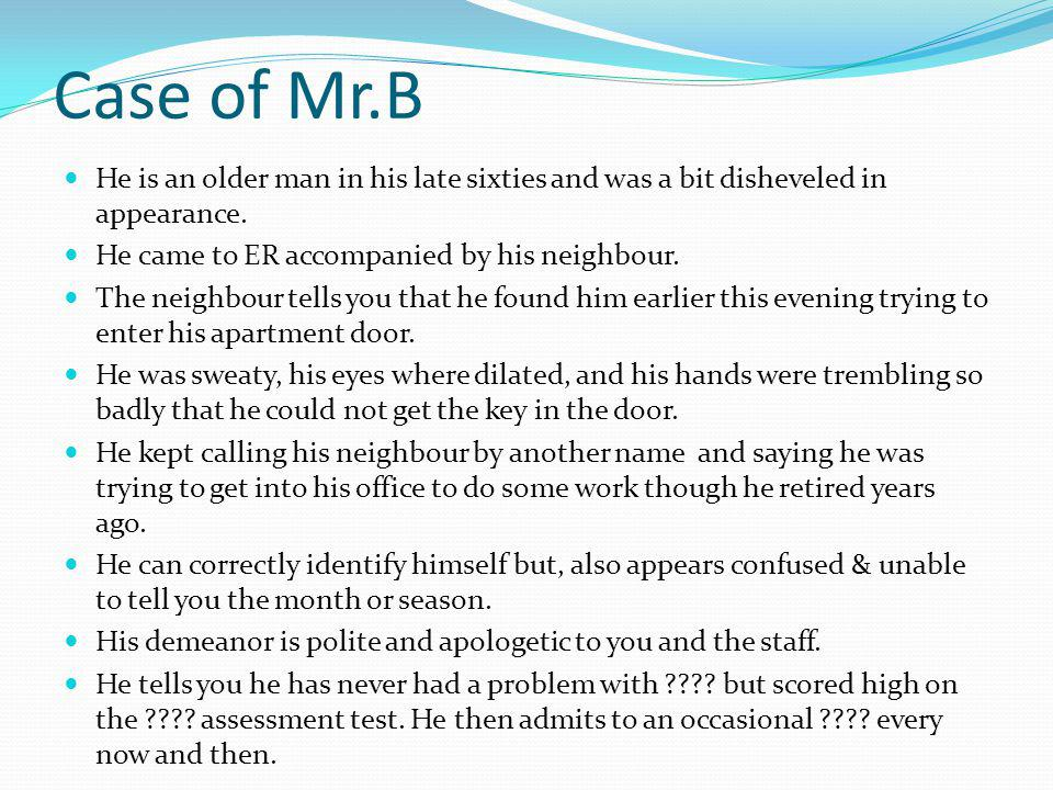 Case of Mr.B He is an older man in his late sixties and was a bit disheveled in appearance. He came to ER accompanied by his neighbour.