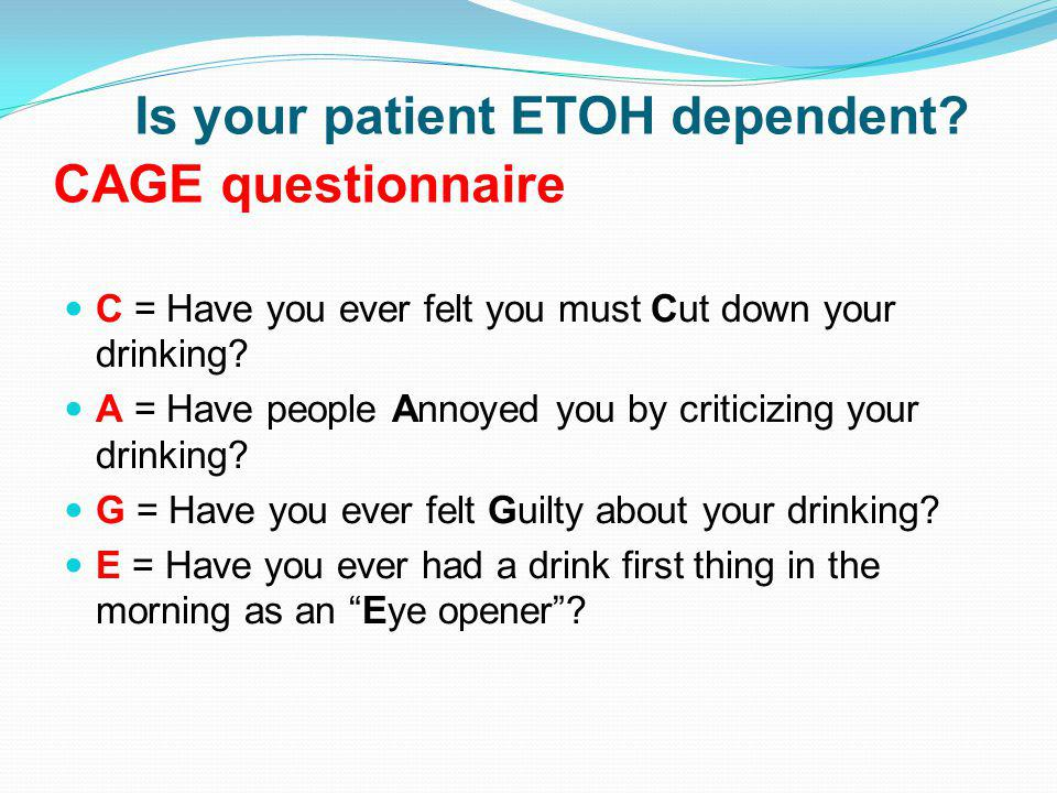 Is your patient ETOH dependent CAGE questionnaire
