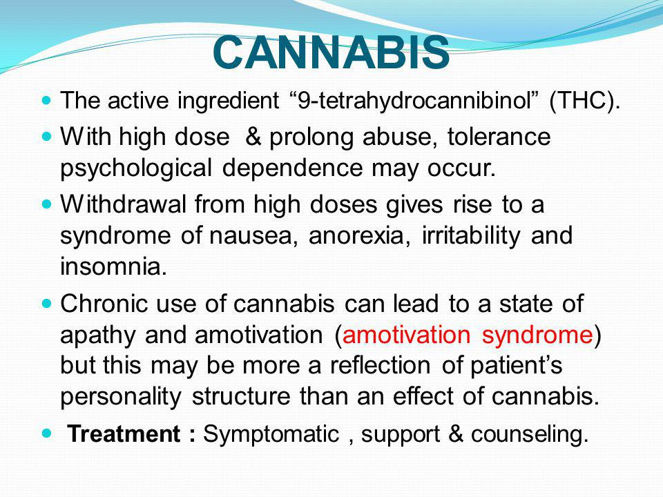 CANNABIS The active ingredient 9-tetrahydrocannibinol (THC). With high dose & prolong abuse, tolerance psychological dependence may occur.