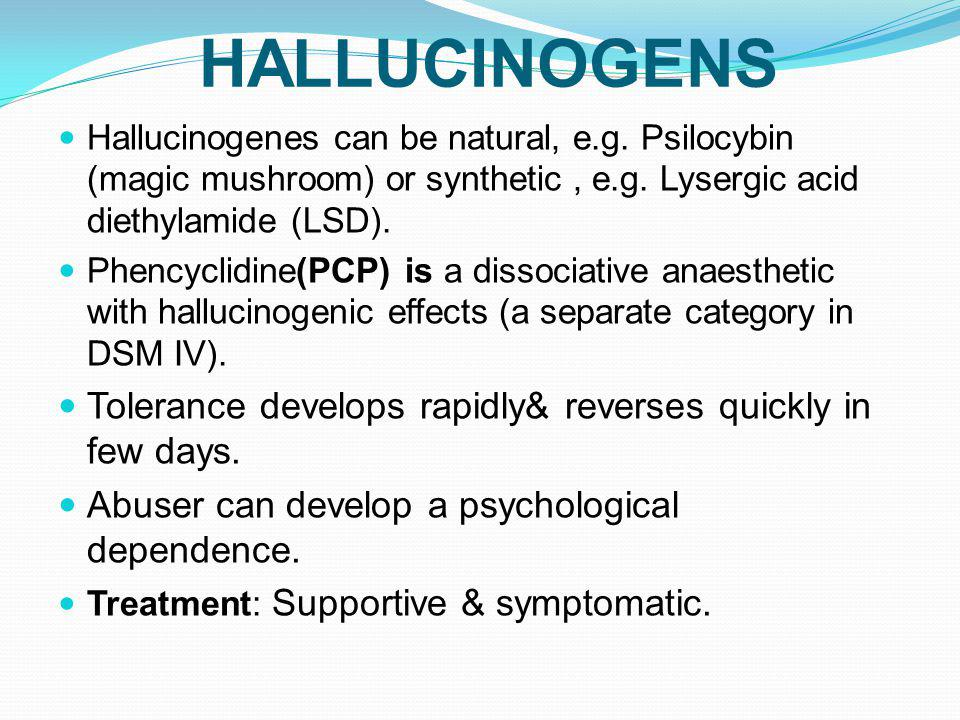 HALLUCINOGENS Hallucinogenes can be natural, e.g. Psilocybin (magic mushroom) or synthetic , e.g. Lysergic acid diethylamide (LSD).