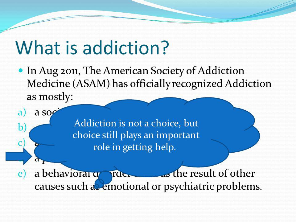 What is addiction In Aug 2011, The American Society of Addiction Medicine (ASAM) has officially recognized Addiction as mostly:
