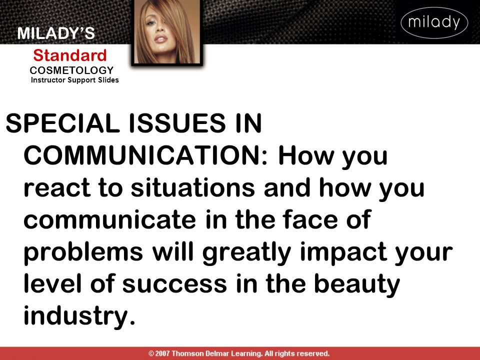 SPECIAL ISSUES IN COMMUNICATION: How you react to situations and how you communicate in the face of problems will greatly impact your level of success in the beauty industry.
