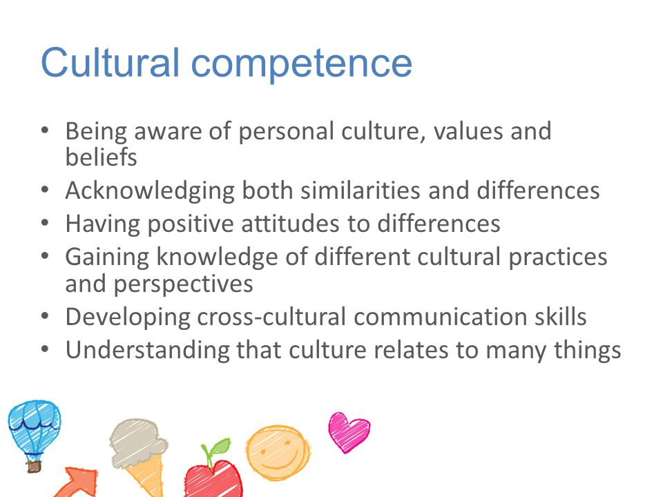 Cultural competence Being aware of personal culture, values and beliefs. Acknowledging both similarities and differences.