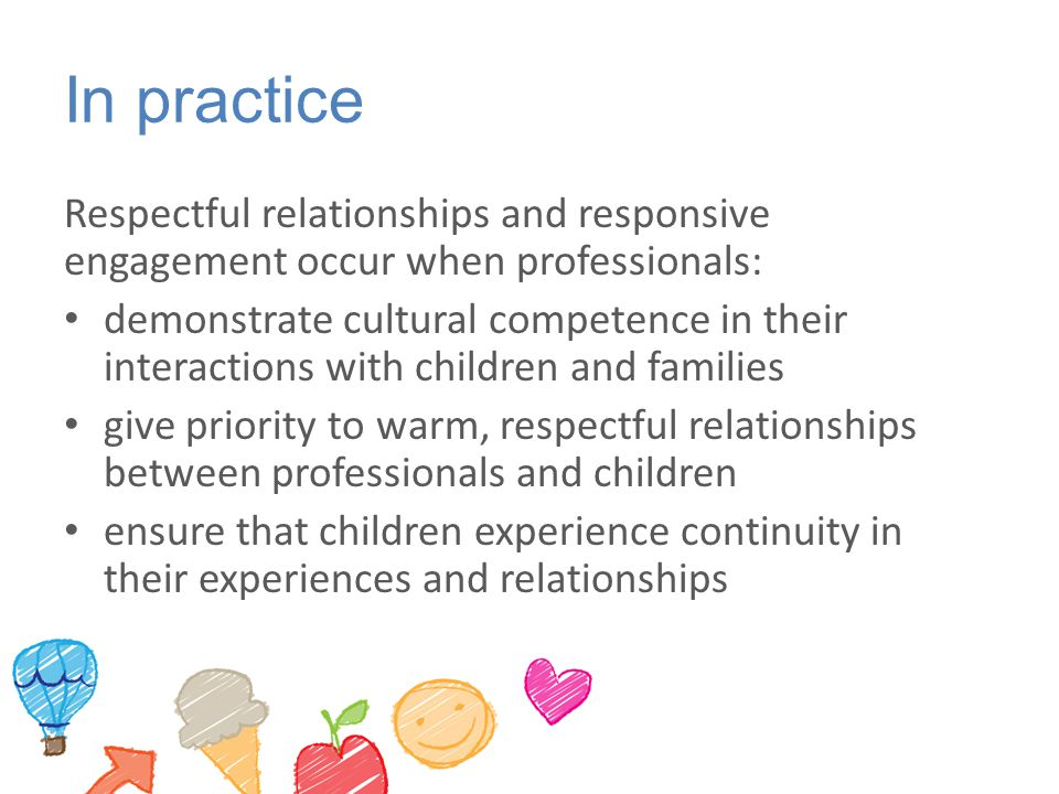 In practice Respectful relationships and responsive engagement occur when professionals: