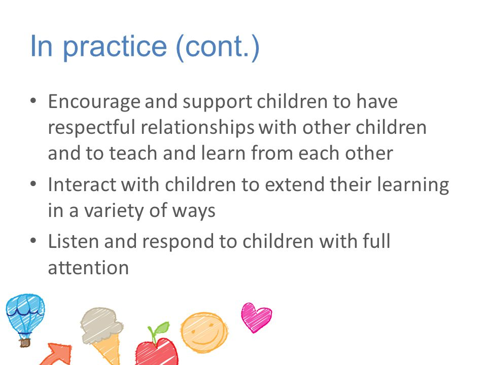 In practice (cont.) Encourage and support children to have respectful relationships with other children and to teach and learn from each other.