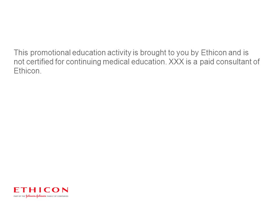 This promotional education activity is brought to you by Ethicon and is not certified for continuing medical education.