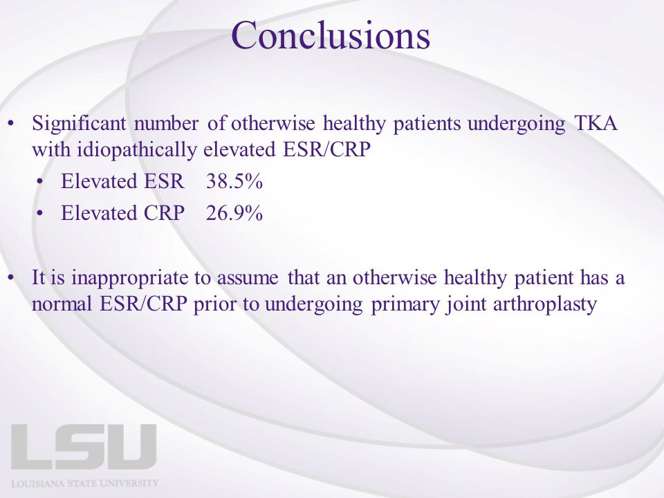 Conclusions Significant number of otherwise healthy patients undergoing TKA with idiopathically elevated ESR/CRP.
