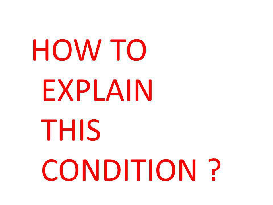 HOW TO EXPLAIN THIS CONDITION