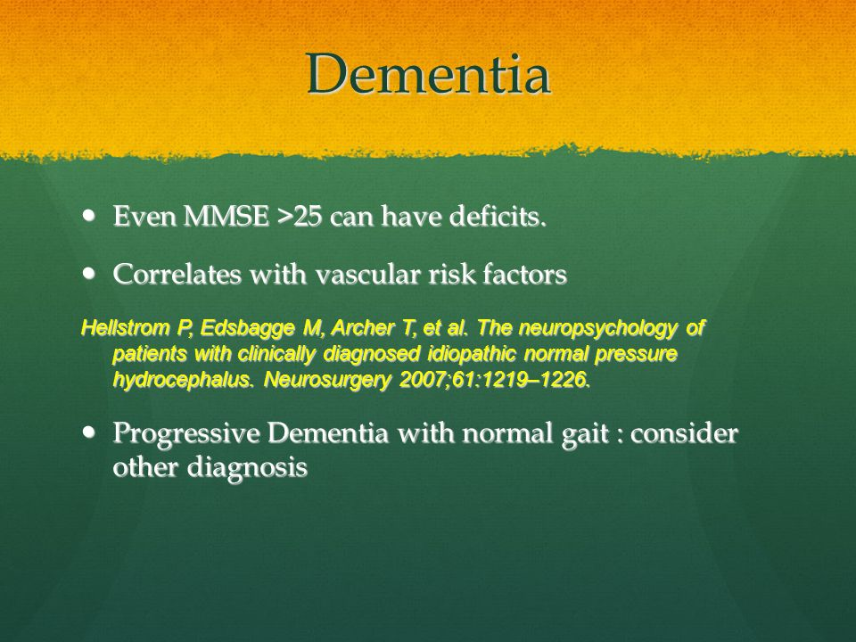 Dementia Even MMSE >25 can have deficits.