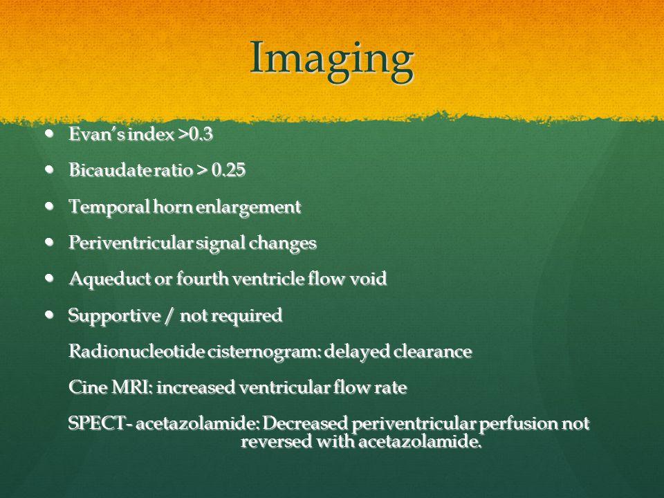 Imaging Evan's index >0.3 Bicaudate ratio > 0.25