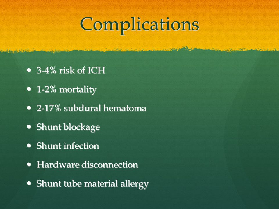 Complications 3-4% risk of ICH 1-2% mortality 2-17% subdural hematoma