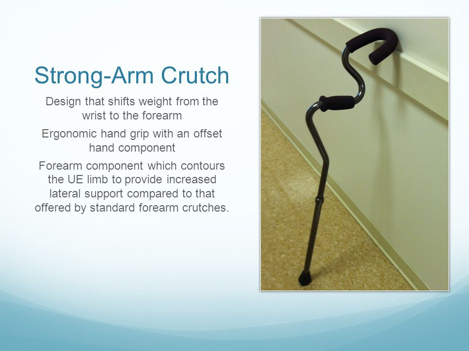 Strong-Arm Crutch Design that shifts weight from the wrist to the forearm. Ergonomic hand grip with an offset hand component.